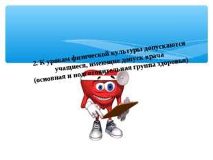 2.К урокам физической культуры допускаются учащиеся, имеющие допуск врача (
