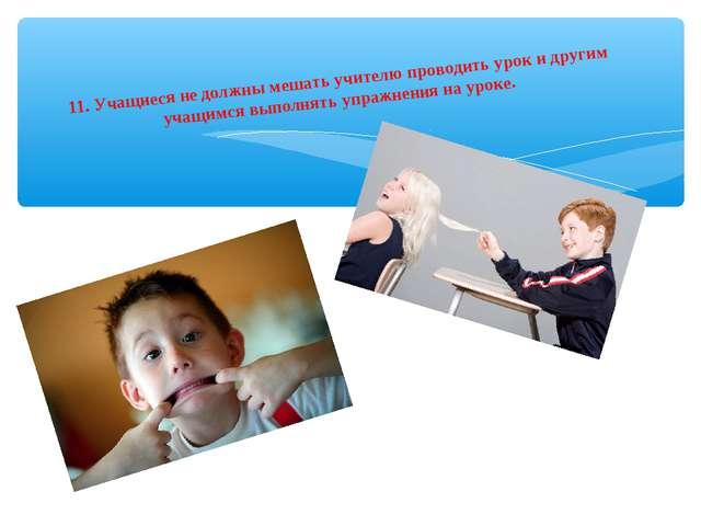 11.Учащиеся не должны мешать учителю проводить урок и другим учащимся выполн...