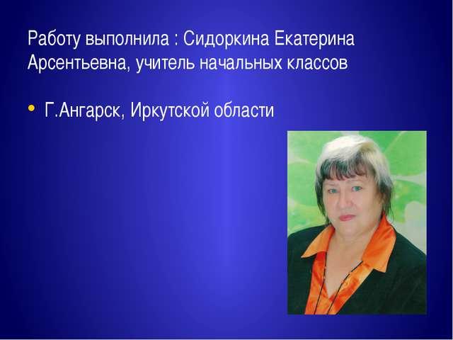 Работу выполнила : Сидоркина Екатерина Арсентьевна, учитель начальных классов...