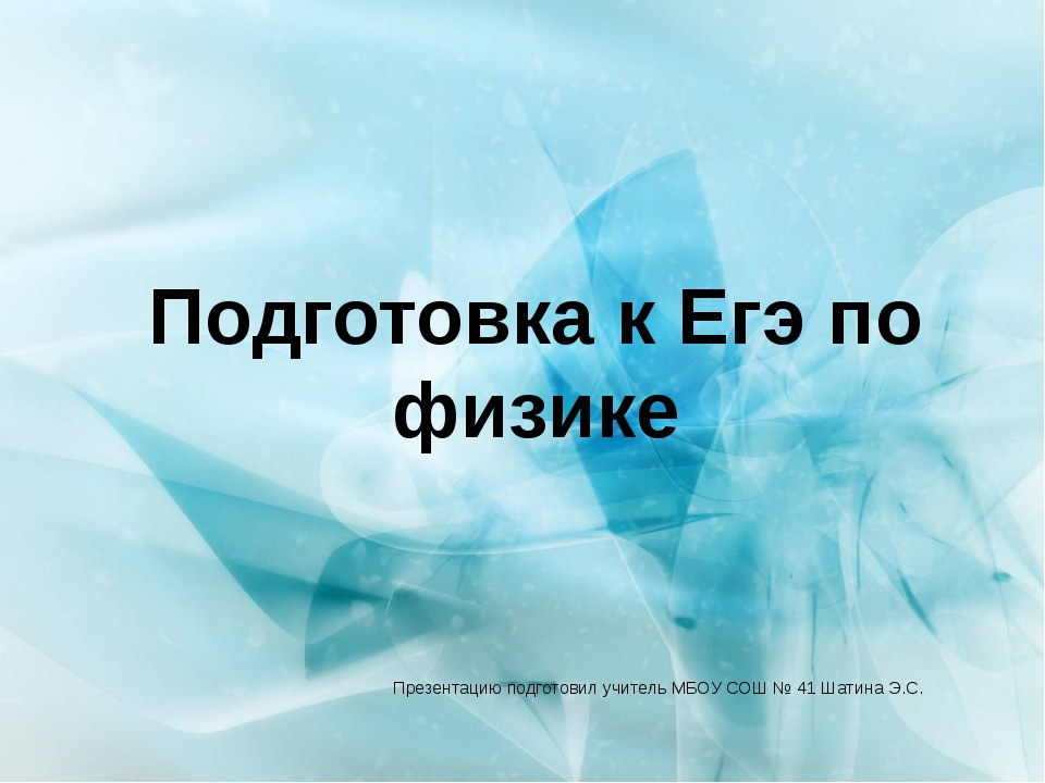 Подготовка к Егэ по физике Презентацию подготовил учитель МБОУ СОШ № 41 Шатин...