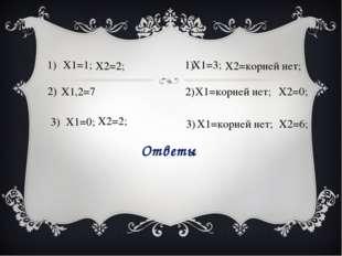 X1=1; X2=2; 1) X1,2=7 2) X1=0; X2=2; 3) X1=3; X2=корней нет; 1) X1=корней нет
