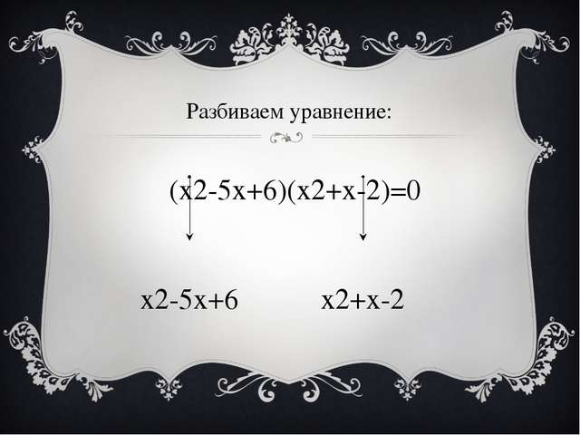 Разбиваем уравнение: (х2-5x+6)(x2+x-2)=0 х2-5x+6 x2+x-2