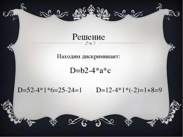 Решение Находим дискриминант: D=b2-4*a*c D=12-4*1*(-2)=1+8=9 D=52-4*1*6=25-24=1