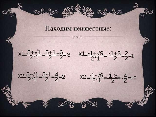 Находим неизвестные: x2 = 5-√1 2*1 5-1 = 2 4 = 2 = 2 -1+√9 2*1 = = -1+3 2 = 2...