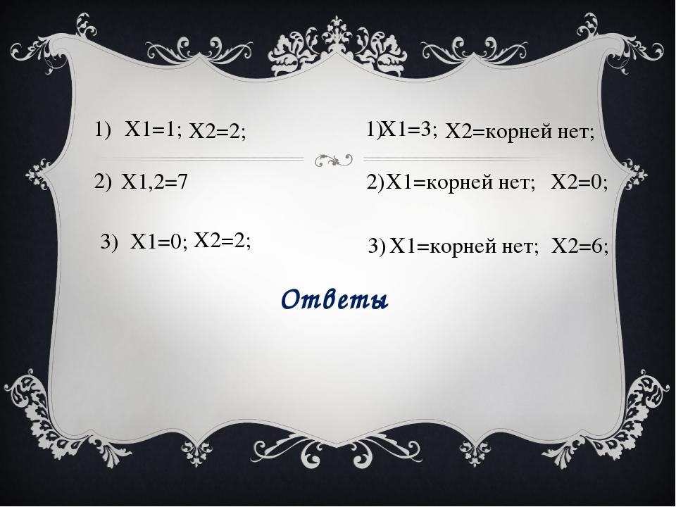 X1=1; X2=2; 1) X1,2=7 2) X1=0; X2=2; 3) X1=3; X2=корней нет; 1) X1=корней нет...