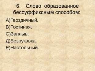 6.Слово, образованное бессуффиксным способом: А)Гвоздичный. В)Гостиная. С)За