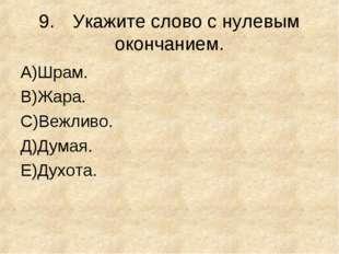 9.Укажите слово с нулевым окончанием. А)Шрам. В)Жара. С)Вежливо. Д)Думая. E)