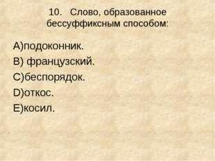 10.Слово, образованное бессуффиксным способом: А)подоконник. В) французский