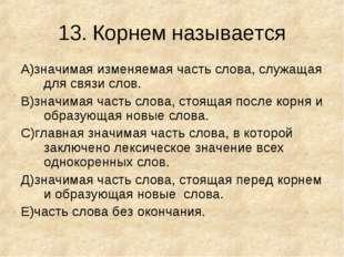 13.Корнем называется А)значимая изменяемая часть слова, служащая для связи с