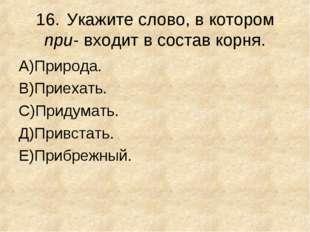 16.Укажите слово, в котором при- входит в состав корня. А)Природа. В)Приехат