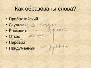 Как образованы слова? Прибалтийский Стульчик Раскроить Откос Паровоз Придуман