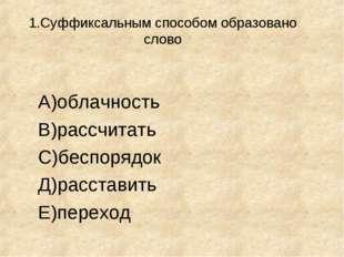 1.Суффиксальным способом образовано слово А)облачность В)рассчитать С)беспор
