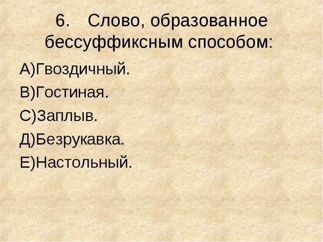 6.Слово, образованное бессуффиксным способом: А)Гвоздичный. В)Гостиная. С)За...