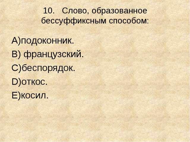 10.Слово, образованное бессуффиксным способом: А)подоконник. В) французский...