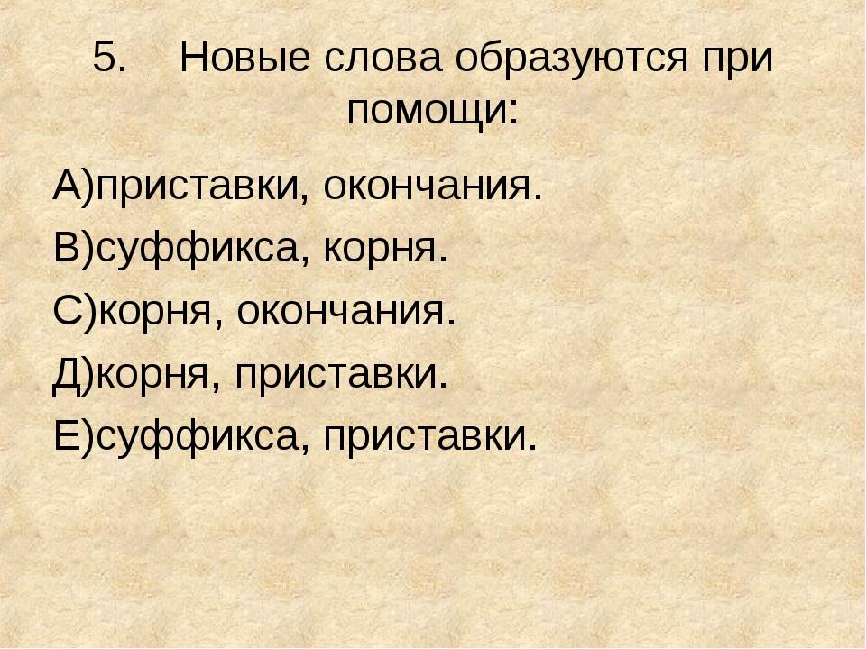 5.Новые слова образуются при помощи: А)приставки, окончания. В)суффикса, кор...