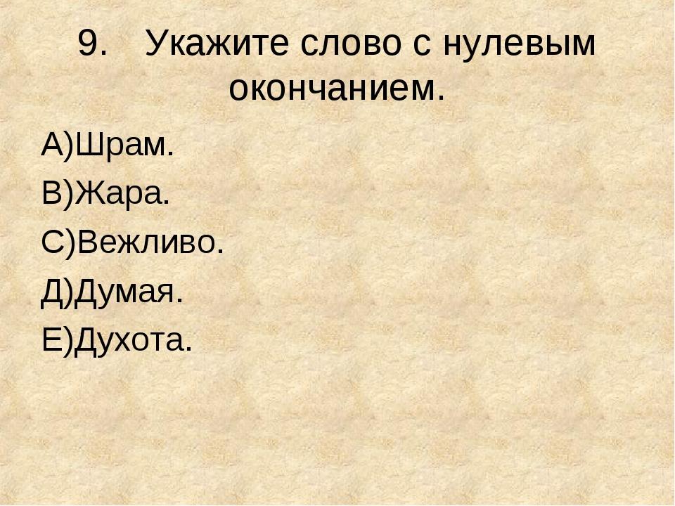 9.Укажите слово с нулевым окончанием. А)Шрам. В)Жара. С)Вежливо. Д)Думая. E)...