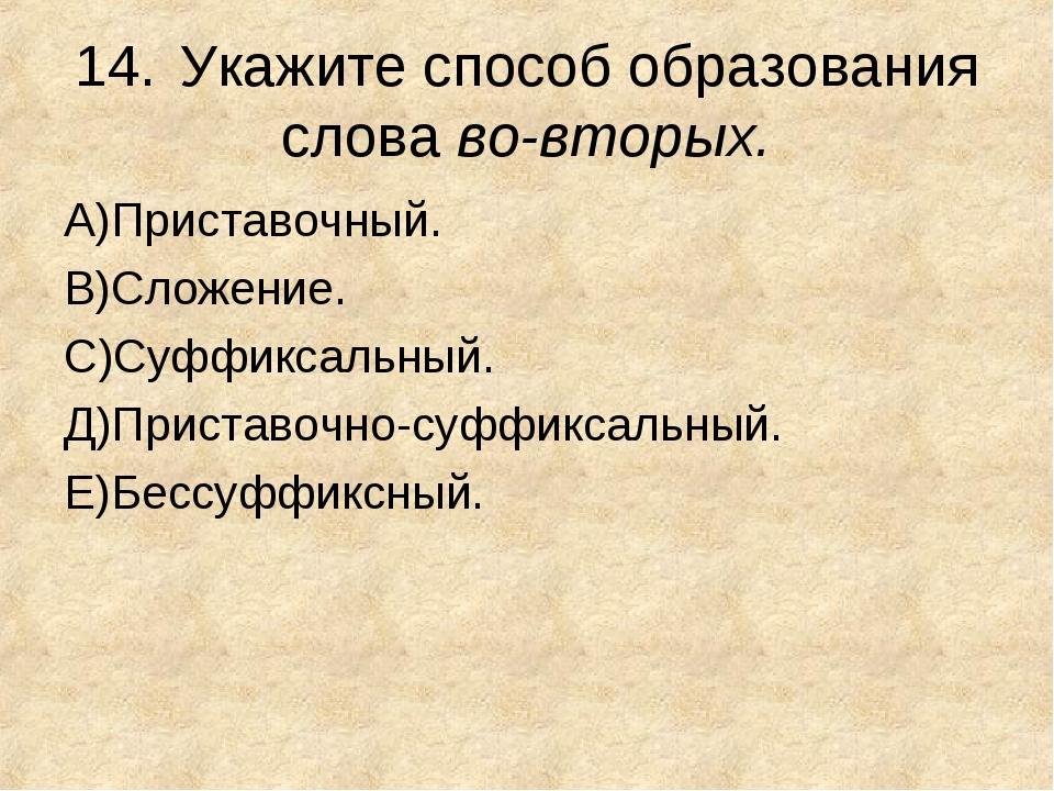 14.Укажите способ образования слова во-вторых. А)Приставочный. В)Сложение. С...