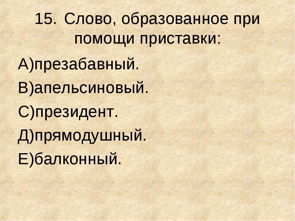 15.Слово, образованное при помощи приставки: А)презабавный. В)апельсиновый....