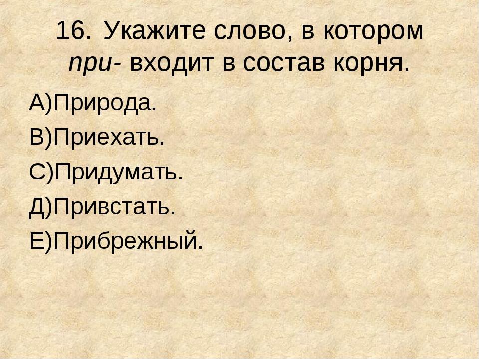 16.Укажите слово, в котором при- входит в состав корня. А)Природа. В)Приехат...