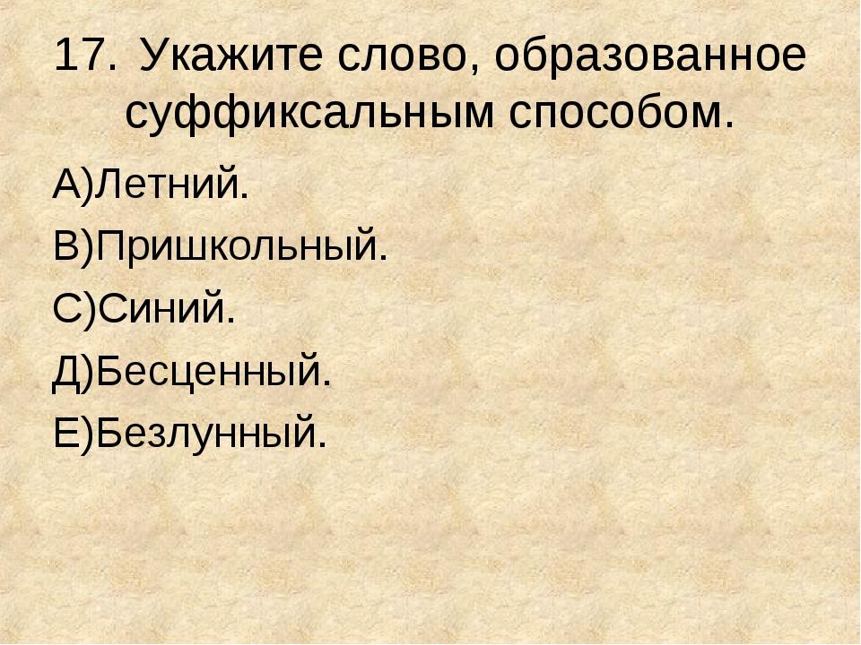 17.Укажите слово, образованное суффиксальным способом. А)Летний. В)Пришкольн...