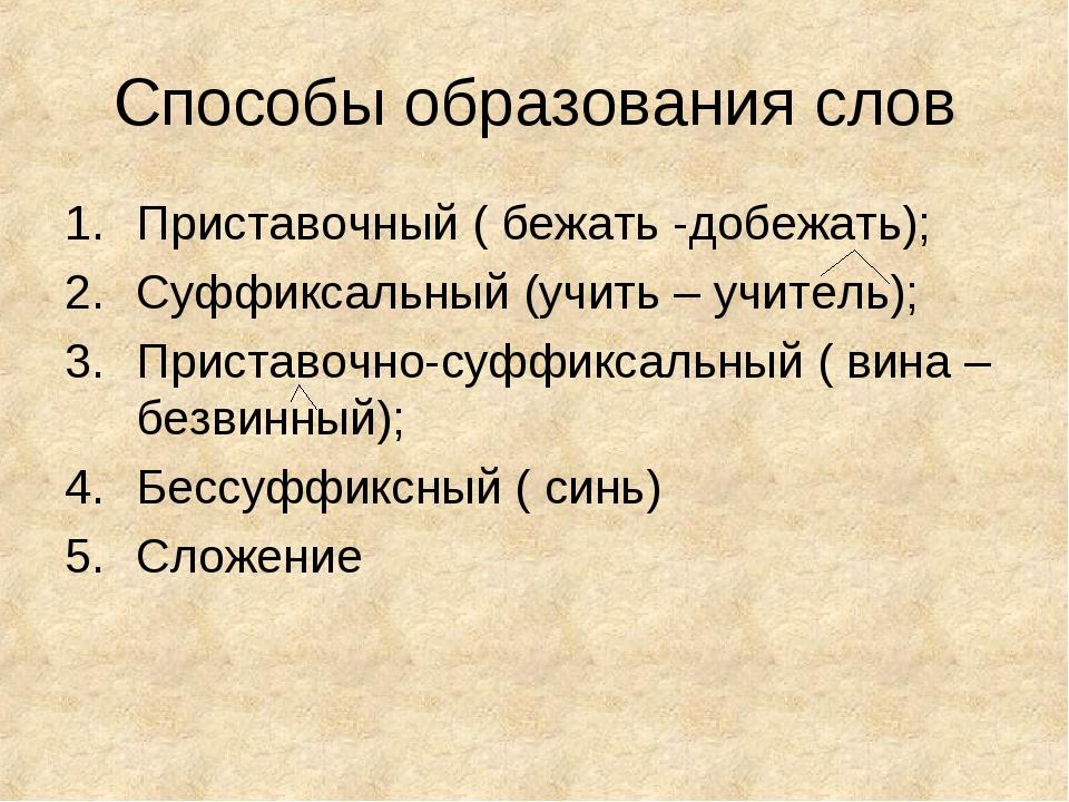 Способы образования слов Приставочный ( бежать -добежать); Суффиксальный (учи...