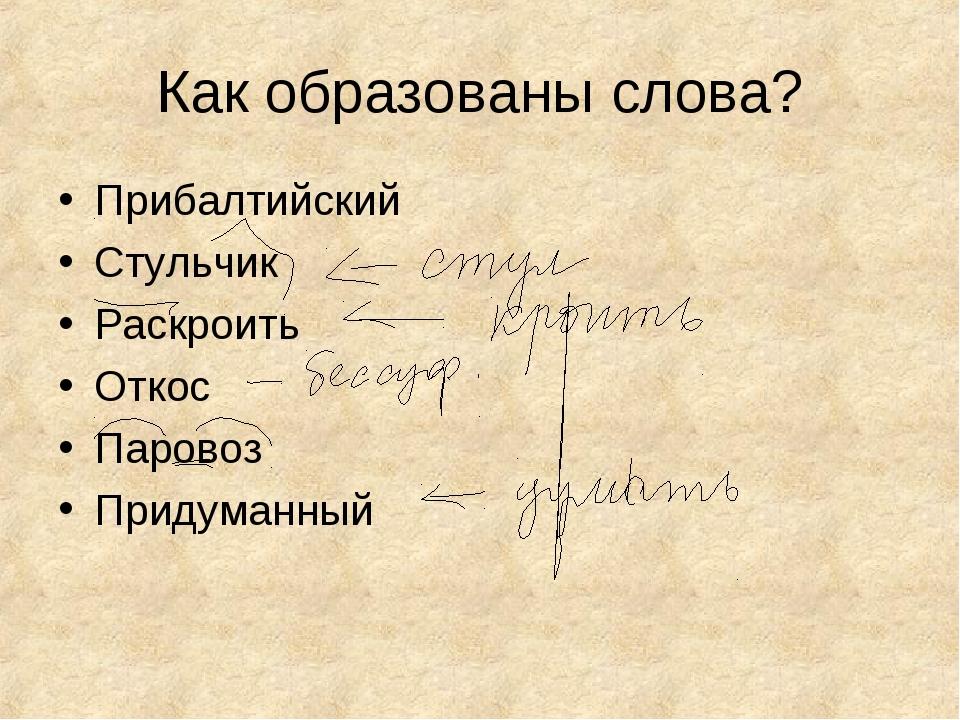 Как образованы слова? Прибалтийский Стульчик Раскроить Откос Паровоз Придуман...