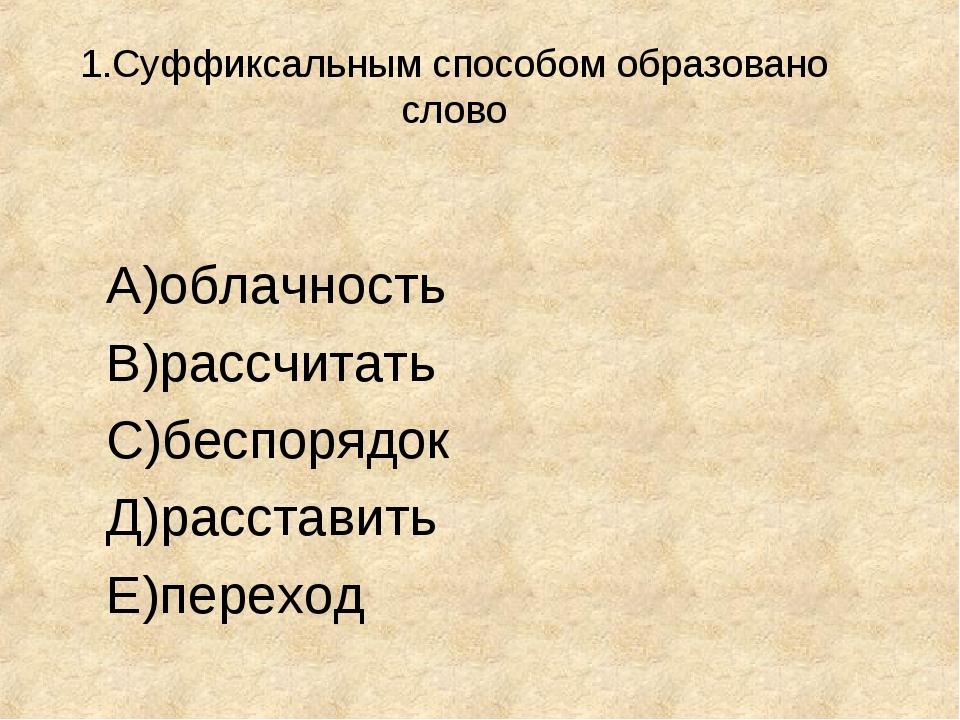1.Суффиксальным способом образовано слово А)облачность В)рассчитать С)беспор...