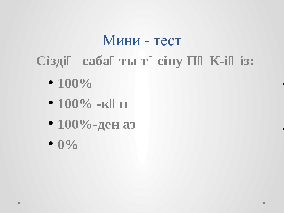 Мини - тест Сіздің сабақты түсіну ПӘК-іңіз: 100% 100% -көп 100%-ден аз 0%