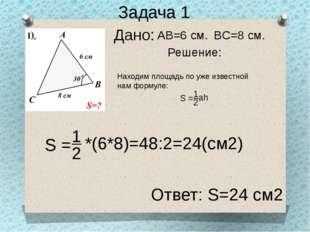 Дано: Задача 1 Решение: AB=6 см. BC=8 см. Находим площадь по уже известной на