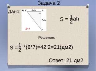 S = 1 2 *(6*7)=42:2=21(дм2) Ответ: 21 дм2 Дано: Задача 2 Решение: S = 1 2 ah