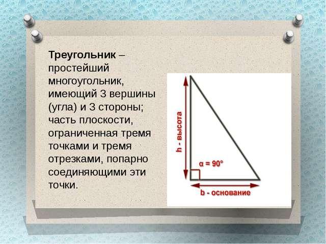 Треугольник– простейший многоугольник, имеющий 3 вершины (угла) и 3 стороны;...