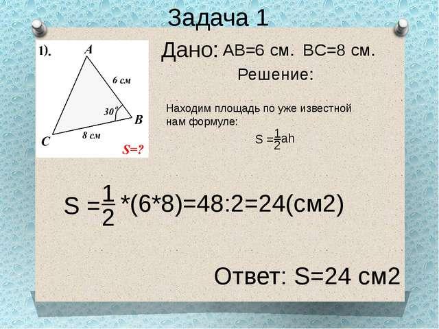 Дано: Задача 1 Решение: AB=6 см. BC=8 см. Находим площадь по уже известной на...