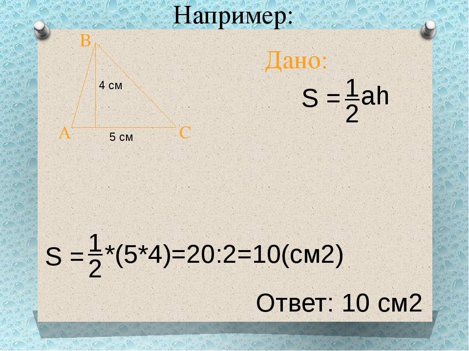 Например: Ответ: 10 см2 Дано: A B C 5 см 4 см S = 1 2 ah S = 1 2 *(5*4)=20:2=...