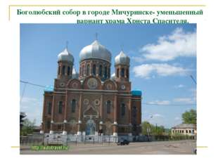 Боголюбский собор в городе Мичуринске- уменьшенный вариант храма Христа Спаси