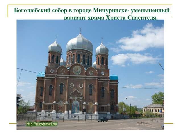 Боголюбский собор в городе Мичуринске- уменьшенный вариант храма Христа Спаси...