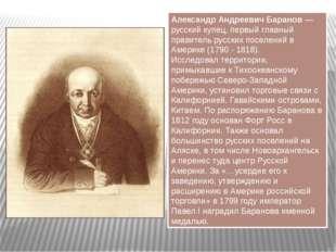Александр Андреевич Баранов — русский купец, первый главный правитель русских