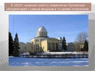 В 1819 г. начинает работу знаменитая Пулковская обсерватория с самым мощным в
