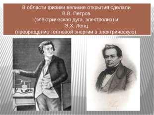 В области физики великие открытия сделали В.В. Петров (электрическая дуга, эл