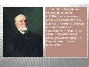 В области медицины Россию прославил Н.И.Пирогов – участник бороны Севастопол