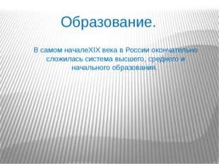 Образование. В самом началеXIX века в России окончательно сложилась система в