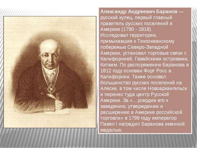 Александр Андреевич Баранов — русский купец, первый главный правитель русских...