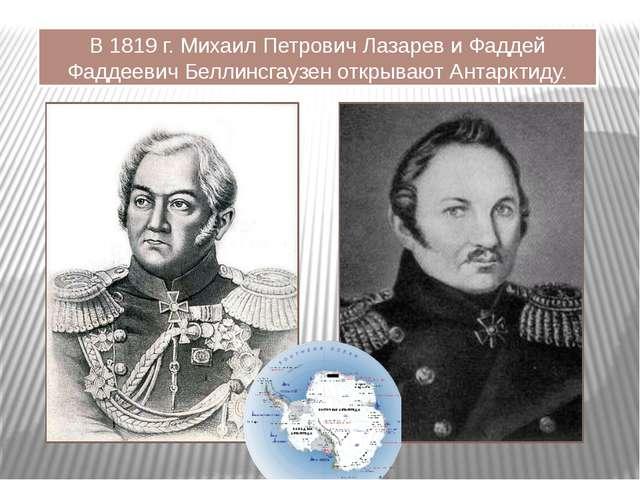В 1819 г. Михаил Петрович Лазарев и Фаддей Фаддеевич Беллинсгаузен открывают...