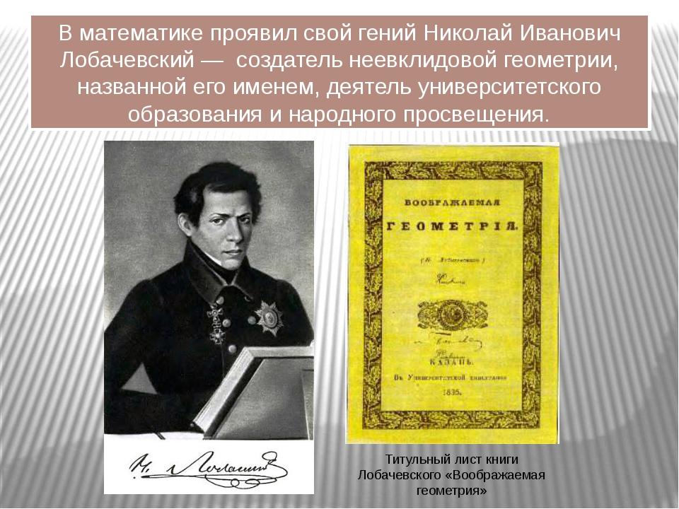 В математике проявил свой гений Николай Иванович Лобачевский — создатель неев...