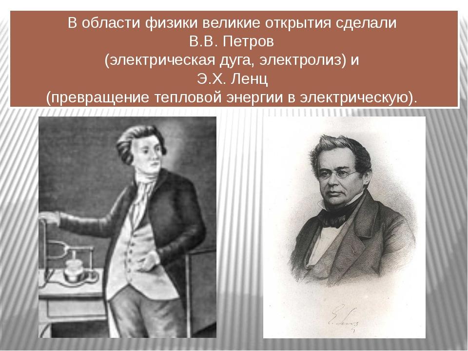 В области физики великие открытия сделали В.В. Петров (электрическая дуга, эл...