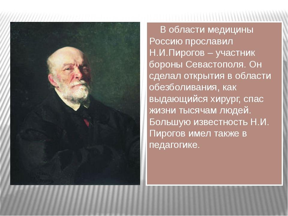 В области медицины Россию прославил Н.И.Пирогов – участник бороны Севастопол...