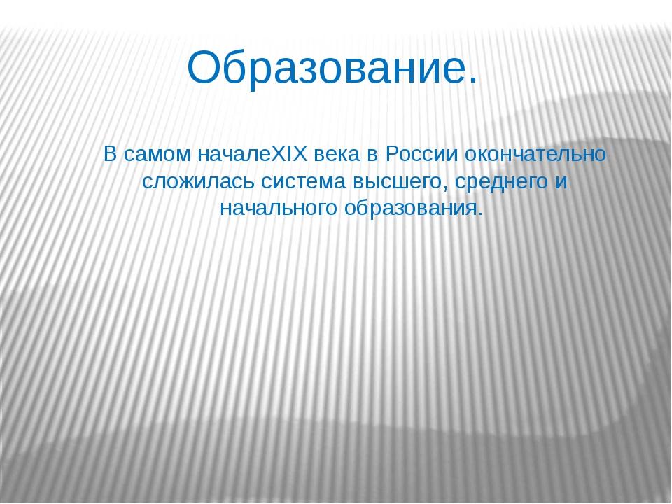 Образование. В самом началеXIX века в России окончательно сложилась система в...
