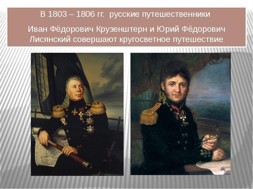 В 1803 – 1806 гг. русские путешественники Иван Фёдорович Крузенштерн и Юрий Ф...