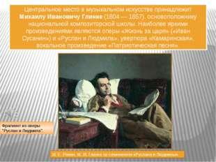 Центральное место в музыкальном искусстве принадлежит Михаилу Ивановичу Глинк