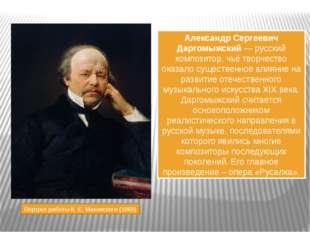 Александр Сергеевич Даргомыжский — русский композитор, чьё творчество оказало