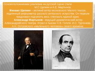 Основоположниками реализма на русской сцене стали М.С Щепкин и А.Е. Мартынов.